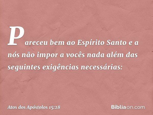 Pareceu bem ao Espírito Santo e a nós não impor a vocês nada além das seguintes exigências necessárias: -- Atos dos Apóstolos 15:28