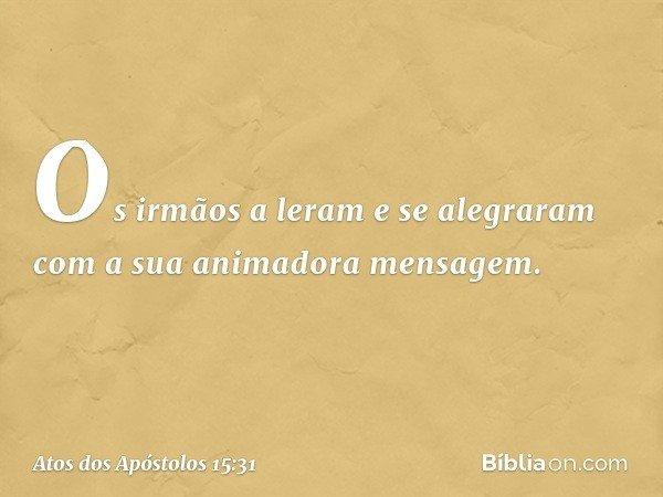 Os irmãos a leram e se alegraram com a sua animadora mensagem. -- Atos dos Apóstolos 15:31