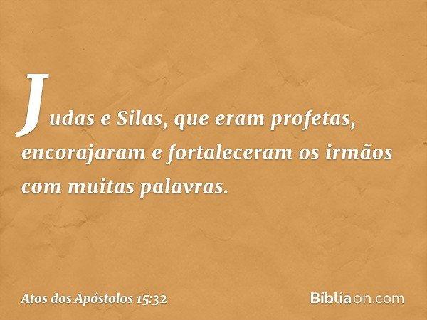 Judas e Silas, que eram profetas, encorajaram e fortaleceram os irmãos com muitas palavras. -- Atos dos Apóstolos 15:32