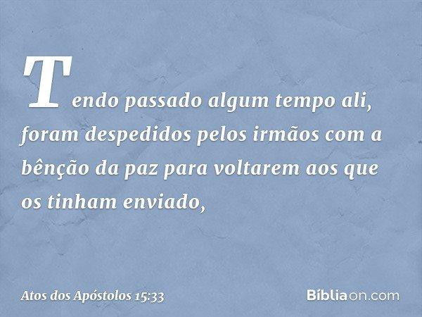 Tendo passado algum tempo ali, foram despedidos pelos irmãos com a bênção da paz para voltarem aos que os tinham enviado, -- Atos dos Apóstolos 15:33