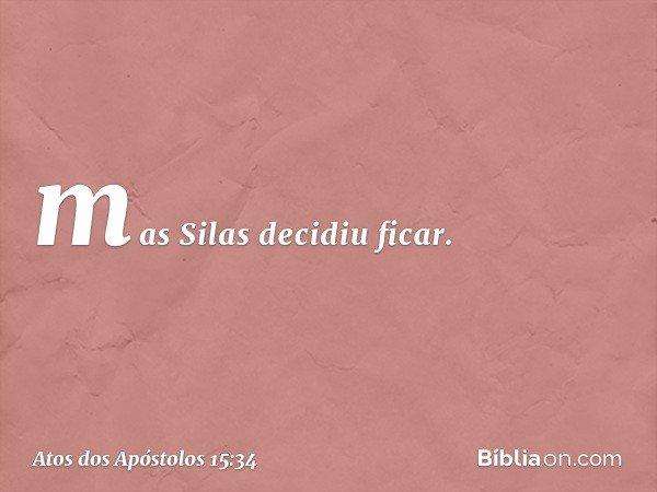 mas Silas decidiu ficar. -- Atos dos Apóstolos 15:34