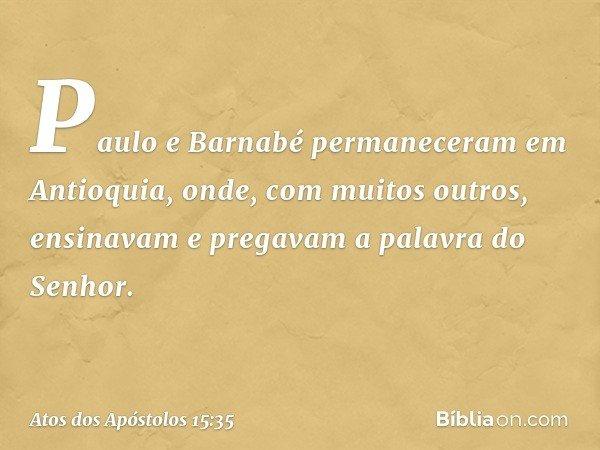 Paulo e Barnabé permaneceram em Antioquia, onde, com muitos outros, ensinavam e pregavam a palavra do Senhor. -- Atos dos Apóstolos 15:35
