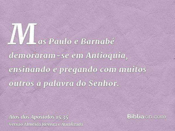 Mas Paulo e Barnabé demoraram-se em Antioquia, ensinando e pregando com muitos outros a palavra do Senhor.