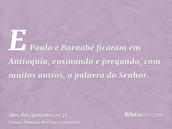 E Paulo e Barnabé ficaram em Antioquia, ensinando e pregando, com muitos outros, a palavra do Senhor.