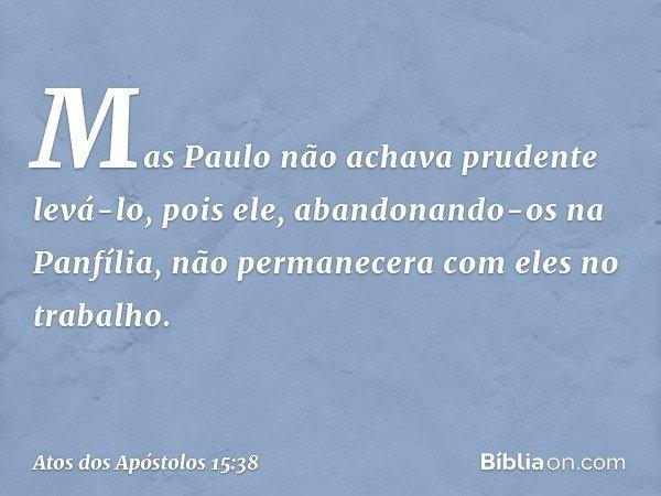 Mas Paulo não achava prudente levá-lo, pois ele, abandonando-os na Panfília, não permanecera com eles no trabalho. -- Atos dos Apóstolos 15:38