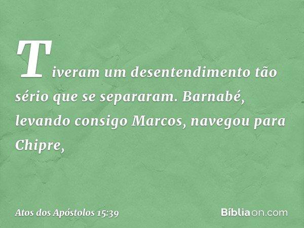 Tiveram um desentendimento tão sério que se separaram. Barnabé, levando consigo Marcos, navegou para Chipre, -- Atos dos Apóstolos 15:39