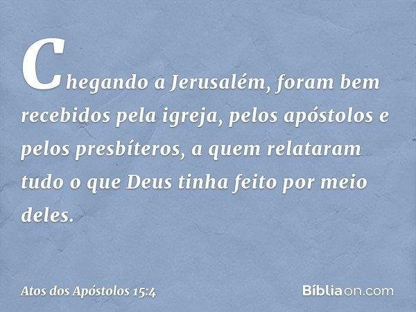 Chegando a Jerusalém, foram bem recebidos pela igreja, pelos apóstolos e pelos presbíteros, a quem relataram tudo o que Deus tinha feito por meio deles. -- Atos