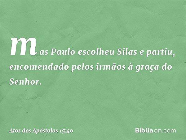 mas Paulo escolheu Silas e partiu, encomendado pelos irmãos à graça do Senhor. -- Atos dos Apóstolos 15:40