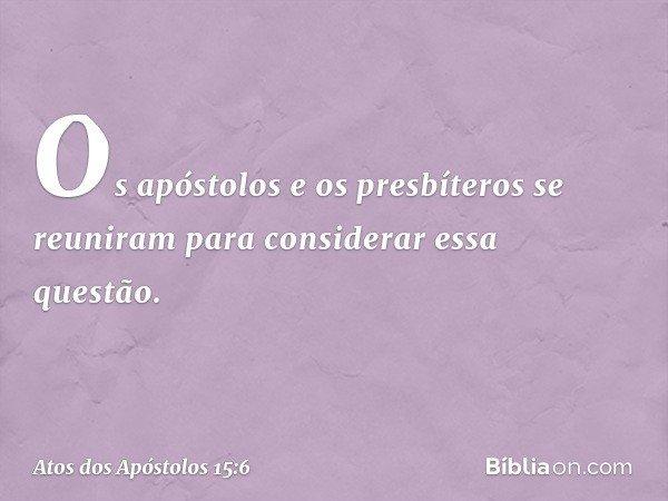 Os apóstolos e os presbíteros se reuniram para considerar essa questão. -- Atos dos Apóstolos 15:6