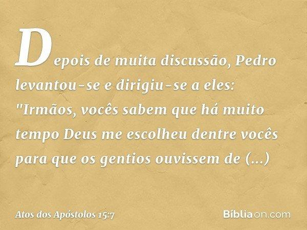 """Depois de muita discussão, Pedro levantou-se e dirigiu-se a eles: """"Irmãos, vocês sabem que há muito tempo Deus me escolheu dentre vocês para que os gentios ouvi"""
