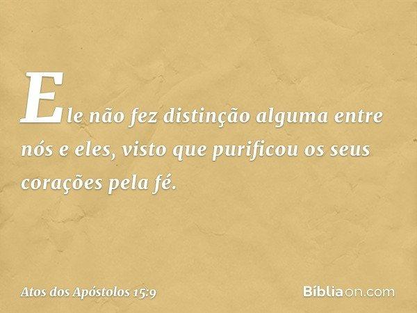 Ele não fez distinção alguma entre nós e eles, visto que purificou os seus corações pela fé. -- Atos dos Apóstolos 15:9