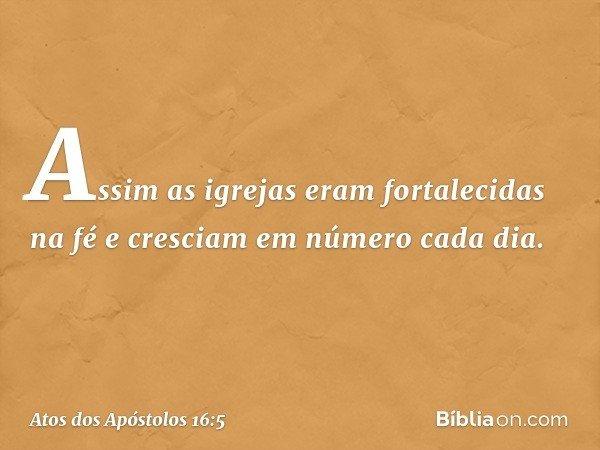 Assim as igrejas eram fortalecidas na fé e cresciam em número cada dia. -- Atos dos Apóstolos 16:5