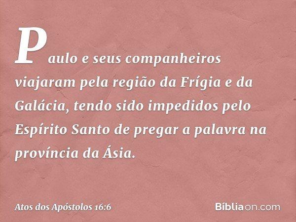 Paulo e seus companheiros viajaram pela região da Frígia e da Galácia, tendo sido impedidos pelo Espírito Santo de pregar a palavra na província da Ásia. -- Ato