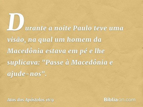 """Durante a noite Paulo teve uma visão, na qual um homem da Macedônia estava em pé e lhe suplicava: """"Passe à Macedônia e ajude-nos"""". -- Atos dos Apóstolos 16:9"""