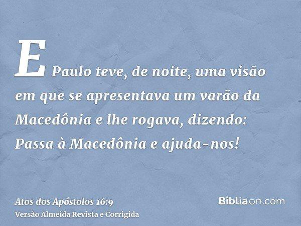 E Paulo teve, de noite, uma visão em que se apresentava um varão da Macedônia e lhe rogava, dizendo: Passa à Macedônia e ajuda-nos!