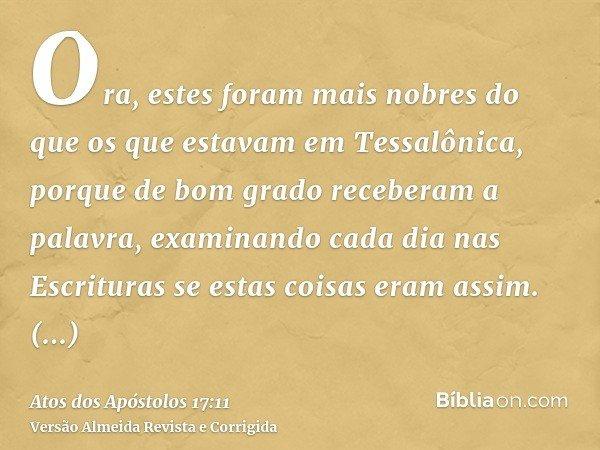 Ora, estes foram mais nobres do que os que estavam em Tessalônica, porque de bom grado receberam a palavra, examinando cada dia nas Escrituras se estas coisas e