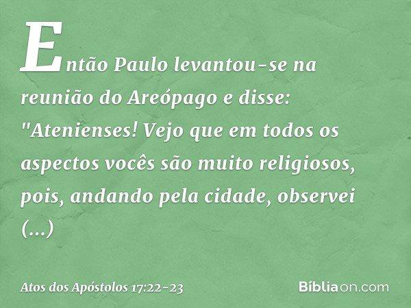 """Então Paulo levantou-se na reunião do Areópago e disse: """"Atenienses! Vejo que em todos os aspectos vocês são muito religiosos, pois, andando pela cidade, observ"""