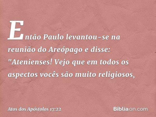 """Então Paulo levantou-se na reunião do Areópago e disse: """"Atenienses! Vejo que em todos os aspectos vocês são muito religiosos, -- Atos dos Apóstolos 17:22"""