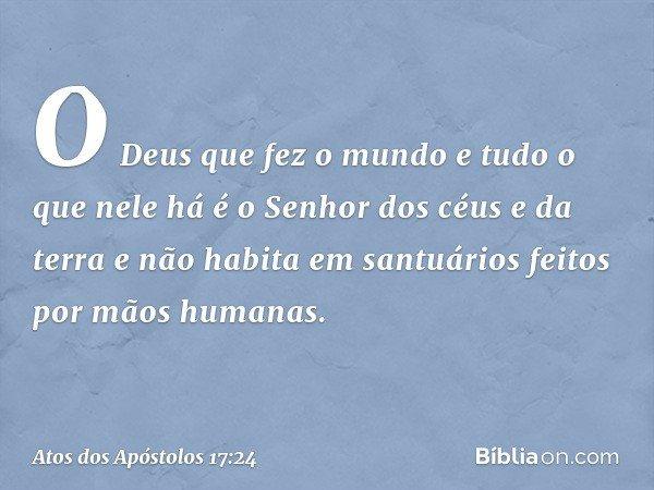 """""""O Deus que fez o mundo e tudo o que nele há é o Senhor dos céus e da terra e não habita em santuários feitos por mãos humanas. -- Atos dos Apóstolos 17:24"""