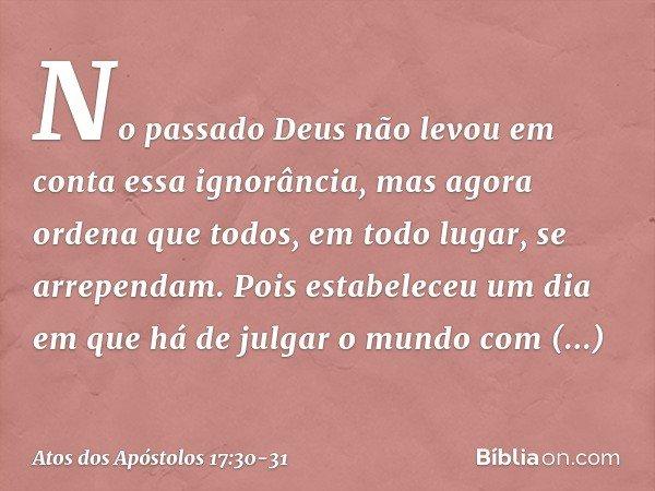 No passado Deus não levou em conta essa ignorância, mas agora ordena que todos, em todo lugar, se arrependam. Pois estabeleceu um dia em que há de julgar o mund