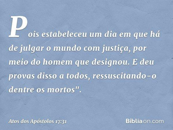 """Pois estabeleceu um dia em que há de julgar o mundo com justiça, por meio do homem que designou. E deu provas disso a todos, ressuscitando-o dentre os mortos""""."""
