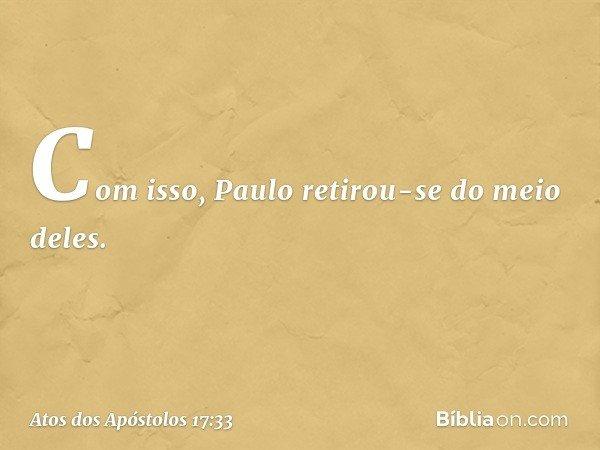 Com isso, Paulo retirou-se do meio deles. -- Atos dos Apóstolos 17:33