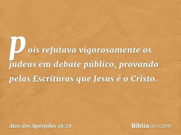 pois refutava vigorosamente os judeus em debate público, provando pelas Escrituras que Jesus é o Cristo. -- Atos dos Apóstolos 18:28