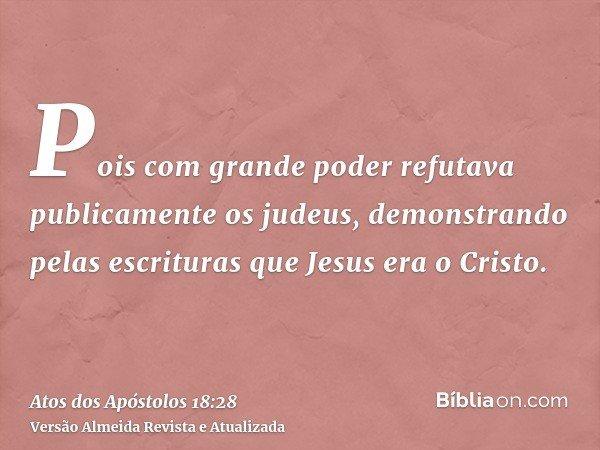 Pois com grande poder refutava publicamente os judeus, demonstrando pelas escrituras que Jesus era o Cristo.