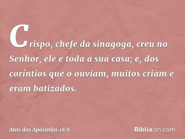 Crispo, chefe da sinagoga, creu no Senhor, ele e toda a sua casa; e, dos coríntios que o ouviam, muitos criam e eram batizados. -- Atos dos Apóstolos 18:8