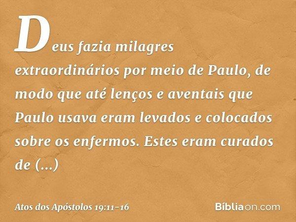 Deus fazia milagres extraordinários por meio de Paulo, de modo que até lenços e aventais que Paulo usava eram levados e colocados sobre os enfermos. Estes eram