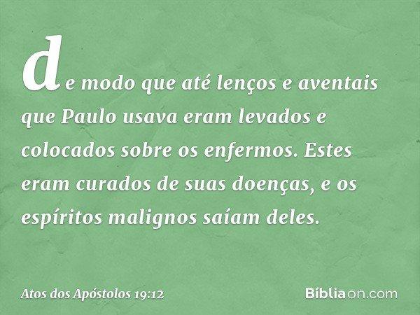 de modo que até lenços e aventais que Paulo usava eram levados e colocados sobre os enfermos. Estes eram curados de suas doenças, e os espíritos malignos saíam