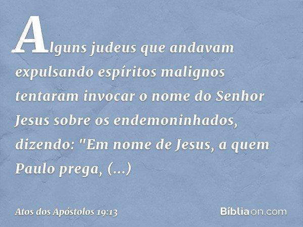 Alguns judeus que andavam expulsando espíritos malignos tentaram invocar o nome do Senhor Jesus sobre os endemoninhados, dizendo: