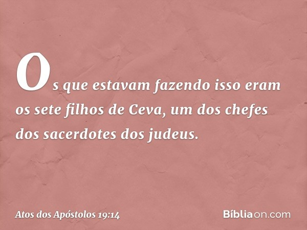 Os que estavam fazendo isso eram os sete filhos de Ceva, um dos chefes dos sacerdotes dos judeus. -- Atos dos Apóstolos 19:14