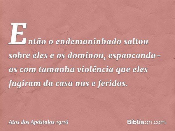 Então o endemoninhado saltou sobre eles e os dominou, espancando-os com tamanha violência que eles fugiram da casa nus e feridos. -- Atos dos Apóstolos 19:16