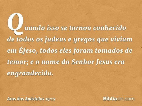 Quando isso se tornou conhecido de todos os judeus e gregos que viviam em Éfeso, todos eles foram tomados de temor; e o nome do Senhor Jesus era engrandecido. -
