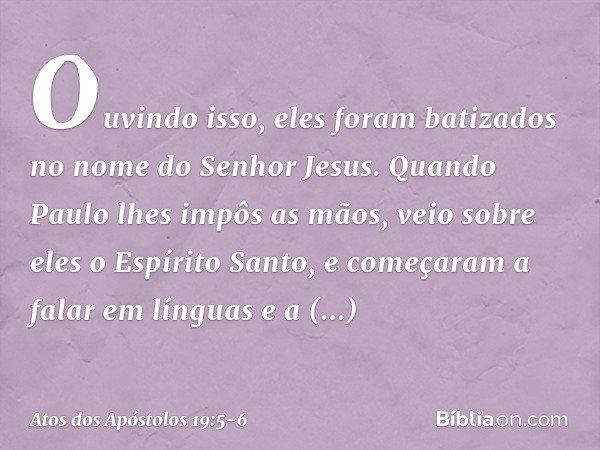 Ouvindo isso, eles foram batizados no nome do Senhor Jesus. Quando Paulo lhes impôs as mãos, veio sobre eles o Espírito Santo, e começaram a falar em línguas e