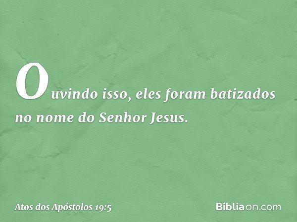 Ouvindo isso, eles foram batizados no nome do Senhor Jesus. -- Atos dos Apóstolos 19:5