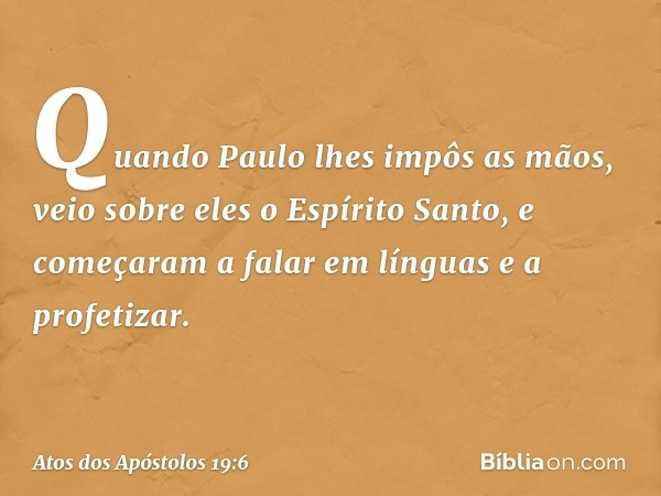 Quando Paulo lhes impôs as mãos, veio sobre eles o Espírito Santo, e começaram a falar em línguas e a profetizar. -- Atos dos Apóstolos 19:6