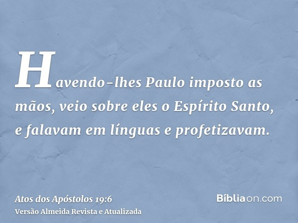 Havendo-lhes Paulo imposto as mãos, veio sobre eles o Espírito Santo, e falavam em línguas e profetizavam.