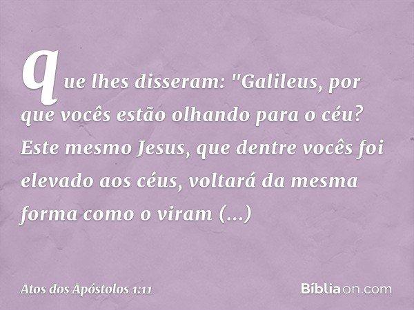 """que lhes disseram: """"Galileus, por que vocês estão olhando para o céu? Este mesmo Jesus, que dentre vocês foi elevado aos céus, voltará da mesma forma como o vir"""
