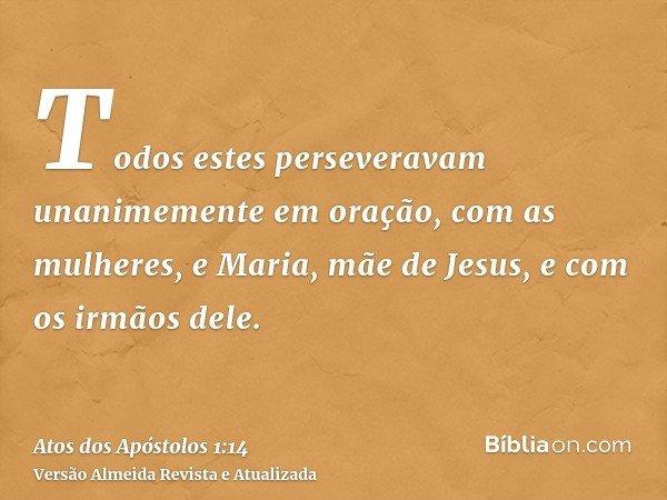 Todos estes perseveravam unanimemente em oração, com as mulheres, e Maria, mãe de Jesus, e com os irmãos dele.