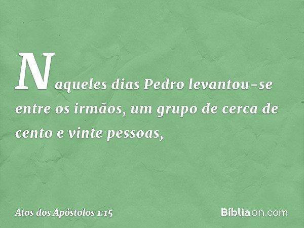 Naqueles dias Pedro levantou-se entre os irmãos, um grupo de cerca de cento e vinte pessoas, -- Atos dos Apóstolos 1:15