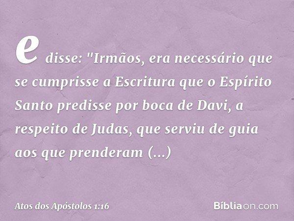 """e disse: """"Irmãos, era necessário que se cumprisse a Escritura que o Espírito Santo predisse por boca de Davi, a respeito de Judas, que serviu de guia aos que pr"""