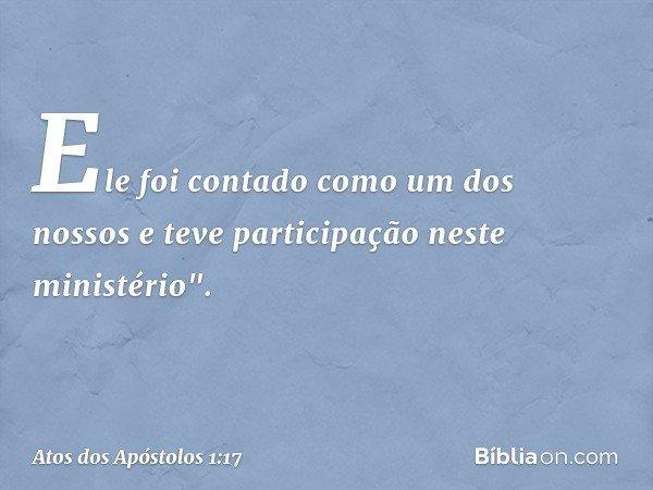 """Ele foi contado como um dos nossos e teve participação neste ministério"""". -- Atos dos Apóstolos 1:17"""