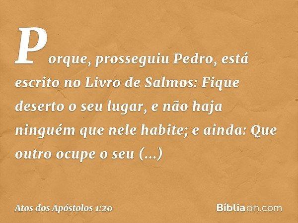 """""""Porque"""", prosseguiu Pedro, """"está escrito no Livro de Salmos: """" 'Fique deserto o seu lugar, e não haja ninguém que nele habite'; e ainda: """" 'Que outro ocupe o s"""