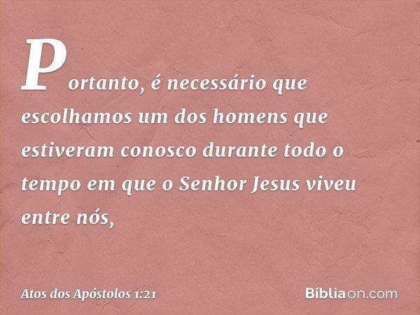 Portanto, é necessário que escolhamos um dos homens que estiveram conosco durante todo o tempo em que o Senhor Jesus viveu entre nós, -- Atos dos Apóstolos 1:21