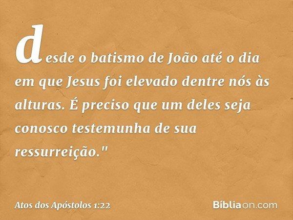 """desde o batismo de João até o dia em que Jesus foi elevado dentre nós às alturas. É preciso que um deles seja conosco testemunha de sua ressurreição."""" -- Atos d"""