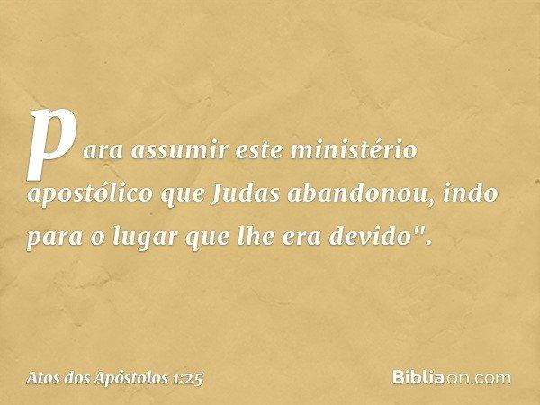 """para assumir este ministério apostólico que Judas abandonou, indo para o lugar que lhe era devido"""". -- Atos dos Apóstolos 1:25"""