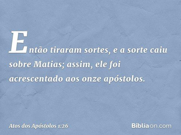 Então tiraram sortes, e a sorte caiu sobre Matias; assim, ele foi acrescentado aos onze apóstolos. -- Atos dos Apóstolos 1:26