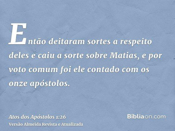Então deitaram sortes a respeito deles e caiu a sorte sobre Matias, e por voto comum foi ele contado com os onze apóstolos.